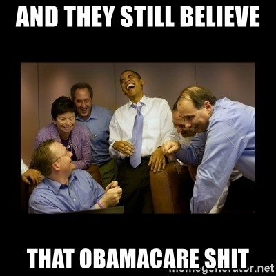 And then we told them... - AND THEY STILL BELIEVE  THAT OBAMACARE SHIT