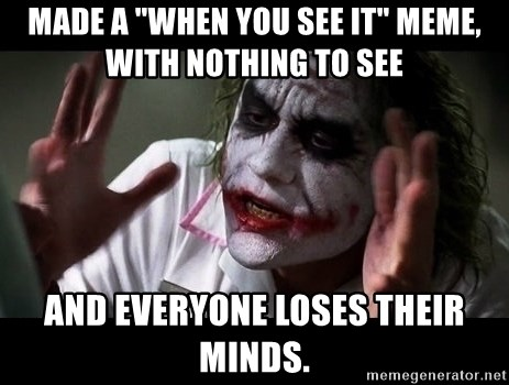 """joker mind loss - Made a """"when you see it"""" meme, with nothing to see and everyone loses their minds."""