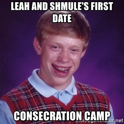 Bad Luck Brian - LEAH AND SHMULE'S FIRST DATE CONSECRATION CAMP