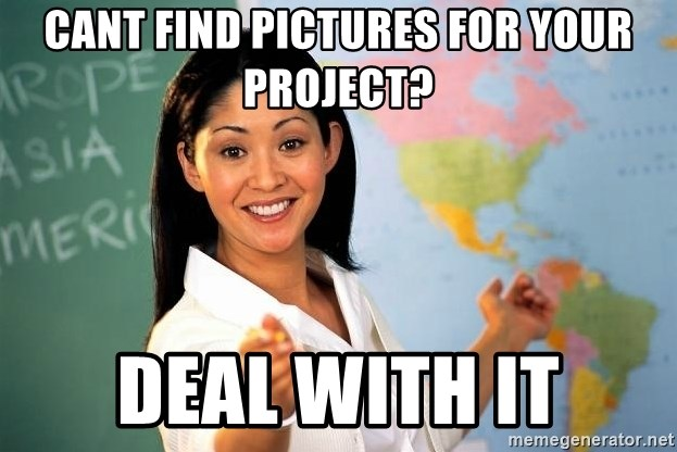 Unhelpful High School Teacher - cant find pictures for your project? deal with it