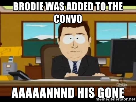south park aand it's gone - BRODIE WAS ADDED TO THE CONVO AAAAANNND HIS GONE