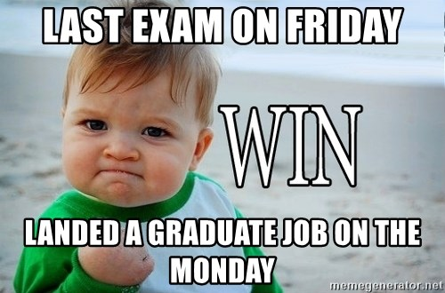 Win Baby - Last exam on friday Landed a graduate job on the monday