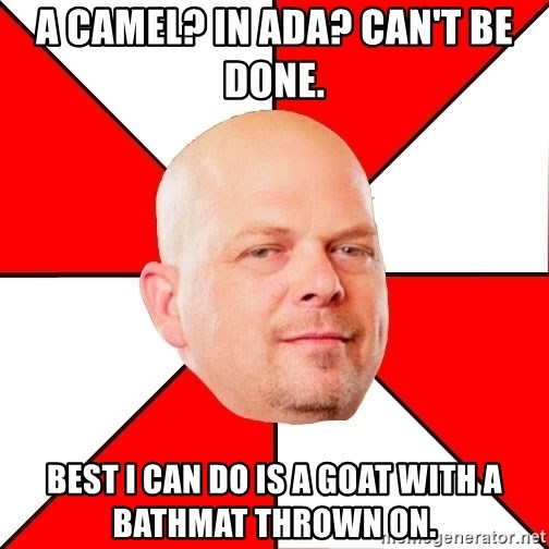 Pawn Stars - A Camel? In Ada? Can't be done. Best I can do is a goat with a bathmat thrown on.