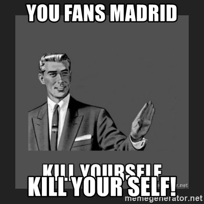 kill yourself guy - you fans madrid  kill your self!