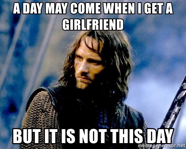 Not this day Aragorn - a day may come when I get a girlfriend but it is not this day