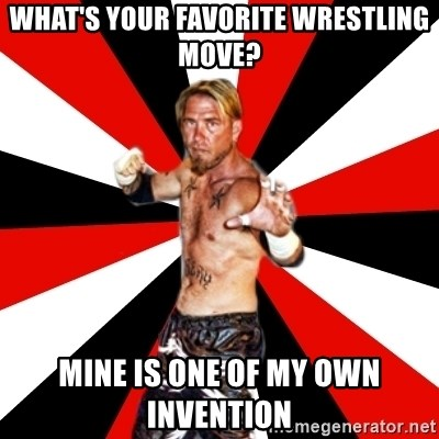 Generic Indy Wrestler - wHAT'S YOUR FAVORITE WRESTLING MOVE? MINE IS ONE OF MY OWN INVENTION