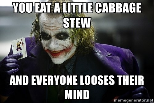 joker - YOU EAT A LITTLE cabbage stew and everyone looses their mind