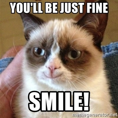 Grumpy Cat Smile - you'll be just fine  smile!