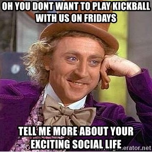 Willy Wonka - Oh you dont want to play kickball with us on Fridays tell me more about your exciting Social life