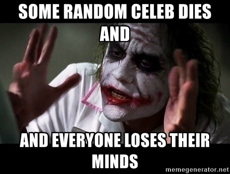 joker mind loss - some random celeb dies and  and everyone loses their minds
