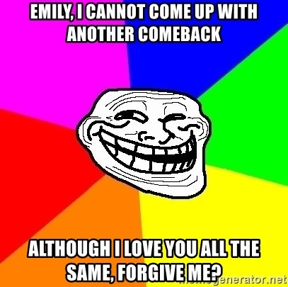Trollface - eMILY, i CANNOT COME UP WITH ANOTHER COMEBACK aLTHOUGH i LOVE YOU ALL THE SAME, FORGIVE ME?