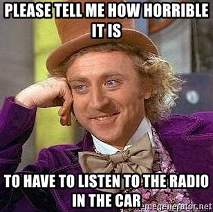 Willy Wonka - Please tell me how horrible it is To have to listen to the radio in the car