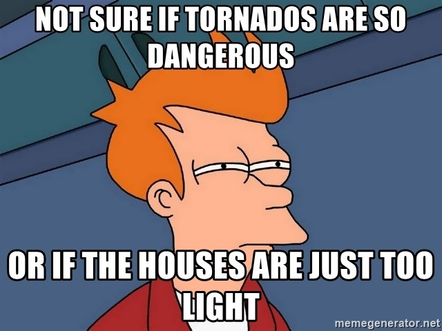 Futurama Fry - Not sure if tornados are so dangerous or if the houses are just too light