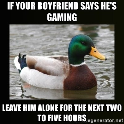 good advice duck - If your boyfriend says he's gaming leave him alone for the next two to five hours
