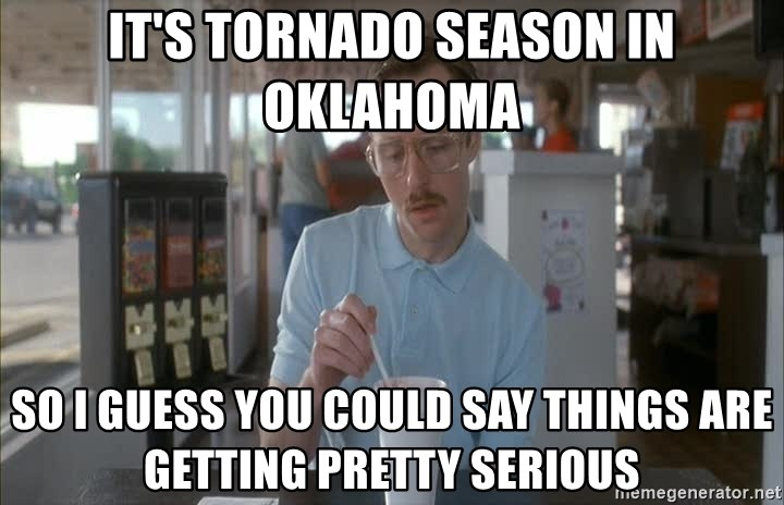 so i guess you could say things are getting pretty serious - it's tornado season in oklahoma so i guess you could say things are getting pretty serious