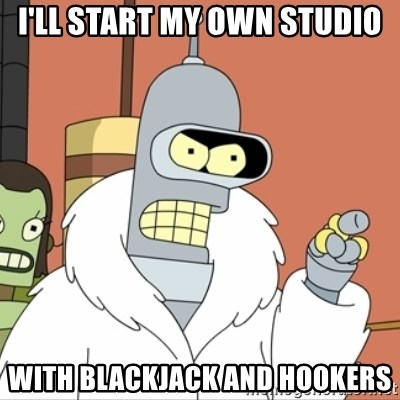 I'll start my own - I'll start my own STUDIO WITH BLACKJACK AND HOOKERS