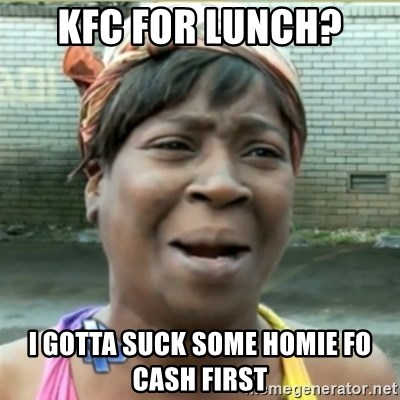 Ain't Nobody got time fo that - kfc for lunch? i gotta suck some homie fo cash first