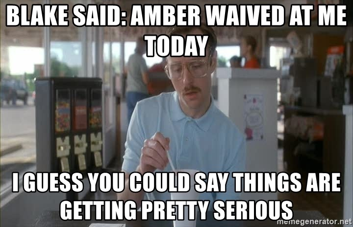 so i guess you could say things are getting pretty serious - BLAKE SAID: AMBER WAIVED AT ME TODAY I GUESS YOU COULD SAY THINGS ARE GETTING PRETTY SERIOUS