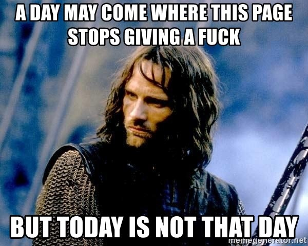 Not this day Aragorn - a day may come where this page stops giving a fuck but today is not that day