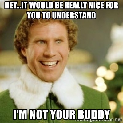 Buddy the Elf - hey...it would be really nice for you to understand i'm not your buddy