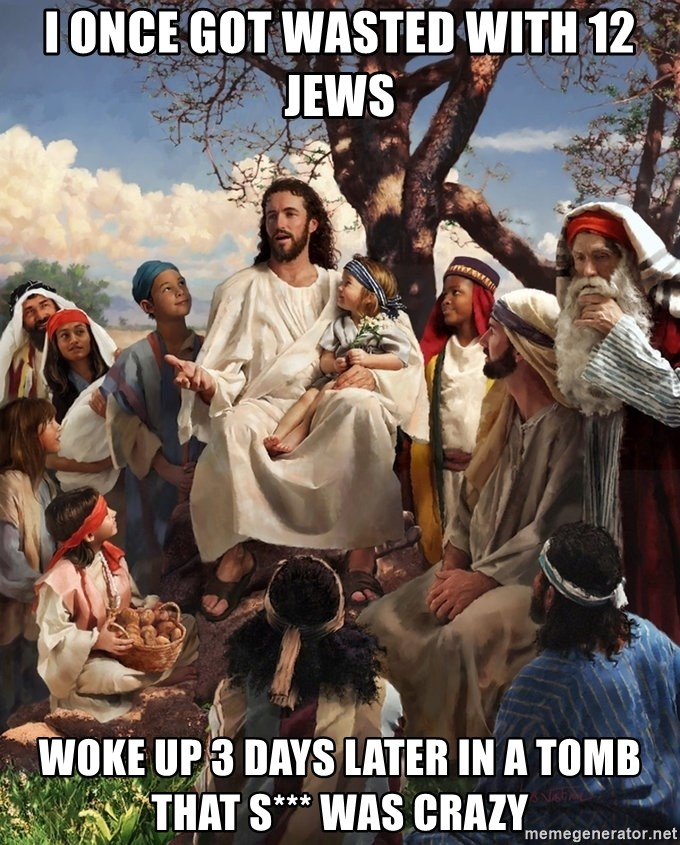 storytime jesus - i once got wasted with 12 jews woke up 3 days later in a tomb That s*** was crazy