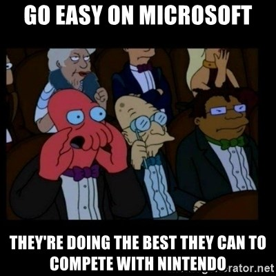 X is bad and you should feel bad - go easy on microsoft they're doing the best they can to compete with nintendo
