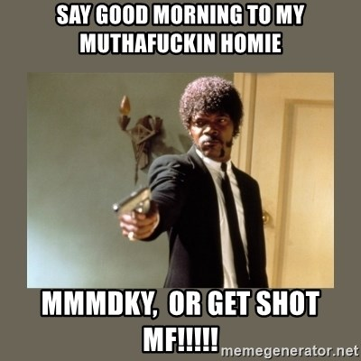 doble dare you  - Say Good morning to my muthafuckin homie MMMDKY,  or get Shot MF!!!!!