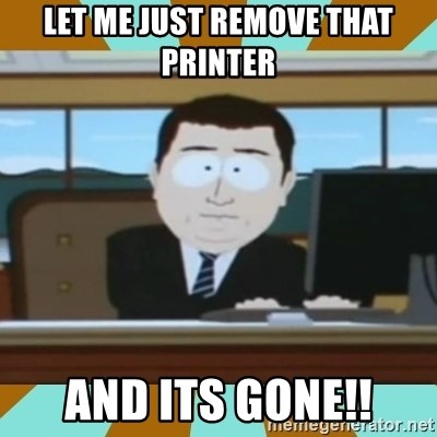 And it's gone - lET ME JUST REMOVE THAT PRINTER aND ITS GONE!!