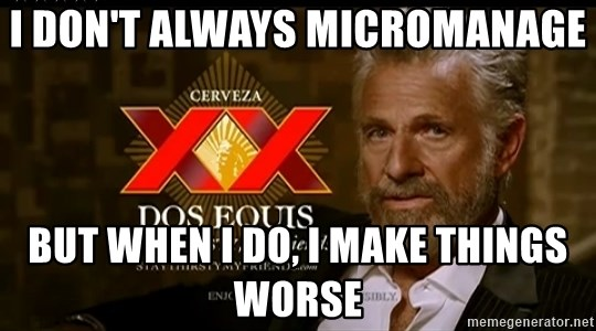 Dos Equis Man - I DON'T ALWAYS MICROMANAGE BUT WHEN I DO, I MAKE THINGS WORSE