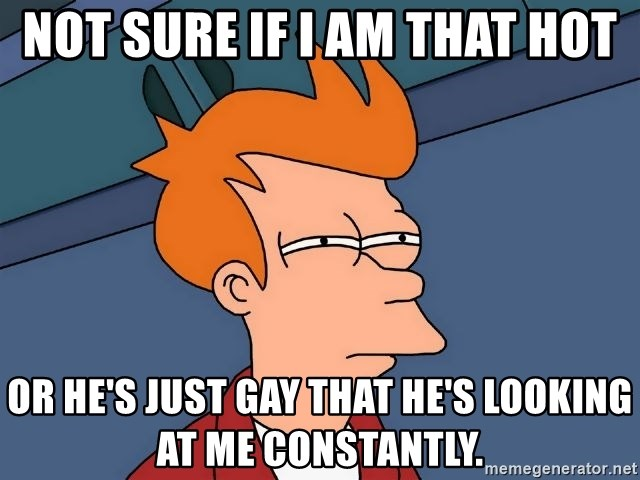 Futurama Fry - not sure if i am that hot or he's just gay that he's looking at me constantly.