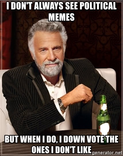 Worlds Most Interesting Man - I don't always see political memes but when I do, I down vote the ones I don't like