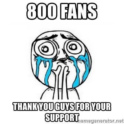 crying - 800 FANS THANK YOU GUYS FOR YOUR SUPPORT