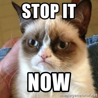 Grumpy Cat  - STOP IT  NOW