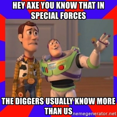 Everywhere - HEY AXE YOU KNOW THAT IN SPECIAL FORCES  THE DIGGERS USUALLY KNOW MORE THAN US