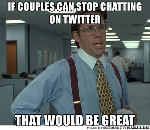 That would be great - if couples can stop chatting on twitter that would be great