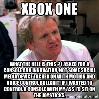 Gordon Ramsay - XBOX ONE What the hell is this ? I asked for a console and innovation, not some social media device tacked on with motion and voice control bullshit! If i wanted to control a console with my ass i'd sit on the joysticks.