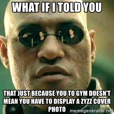 What If I Told You - What IF I TOld you that just because you to gym doesn't mean you have to display a Zyzz cover photo