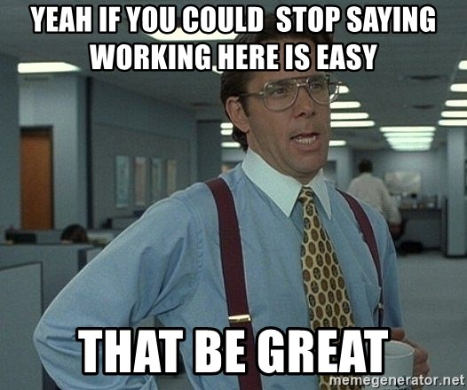 Office Space That Would Be Great - Yeah if you could  stOp saying working here is easy that be great