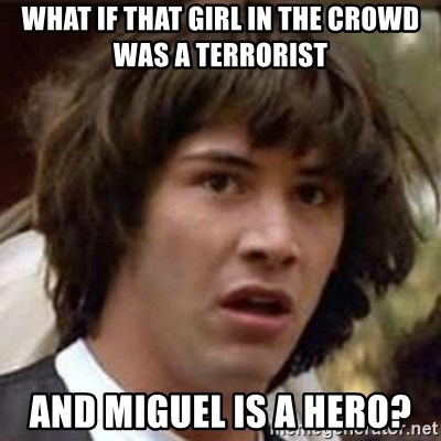 Conspiracy Keanu - what if thAt girl in the crowd was a terrorist and Miguel is a hero?