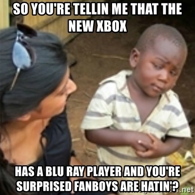 Skeptical african kid  - SO YOU'RE TELLIN ME THAT THE NEW XBOX HAS A BLU RAY PLAYER AND YOU'RE SURPRISED FANBOYS ARE HATIN'?