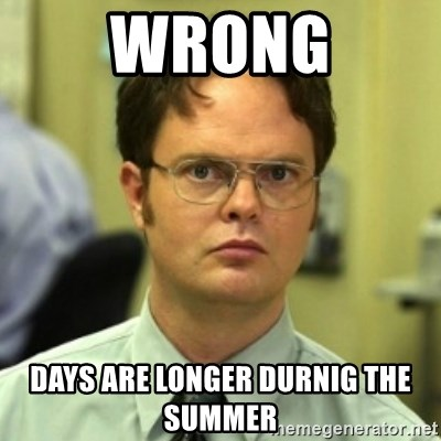 wrong meme - Wrong days are longer durnig the summer