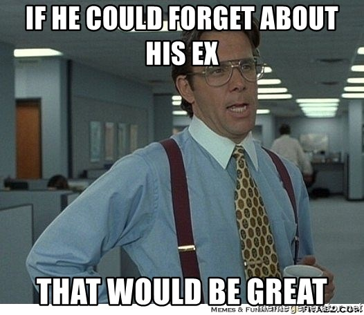 That would be great - if he could forget about his ex that would be great