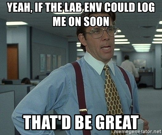 Office Space That Would Be Great - YEAH, IF THE LAB ENV COULD LOG ME ON SOON THAT'D BE GREAT