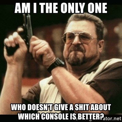 am i the only one around here - Am I the only one Who doesn't give a shit about which console is better?