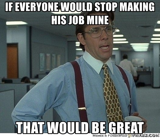 That would be great - IF EVERYONE WOULD STOP MAKING HIS JOB MINE THAT WOULD BE GREAT