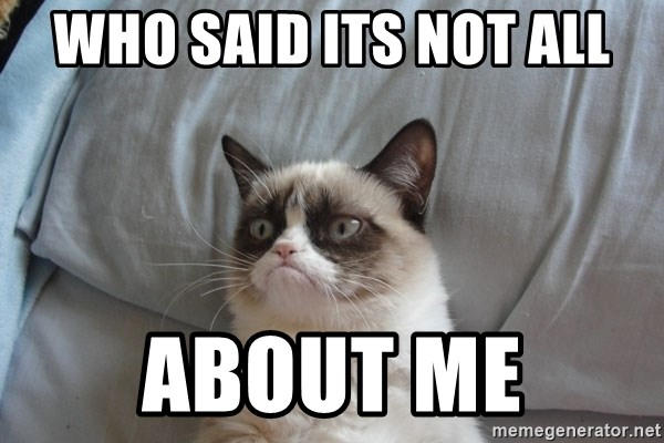 Grumpy cat good - WHO SAID ITS NOT ALL ABOUT ME