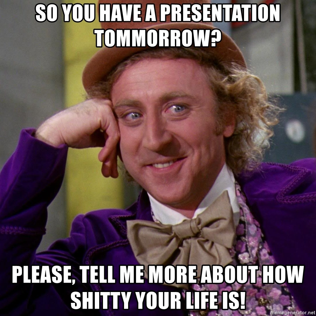 Willy Wonka - So you have a presentation tommorrow? Please, tell me more about how shitty your life is!