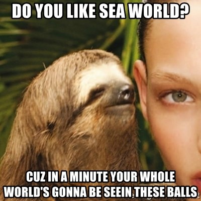 Whisper Sloth - Do you like sea world? Cuz in a minute your whole world's gonna be seein these balls