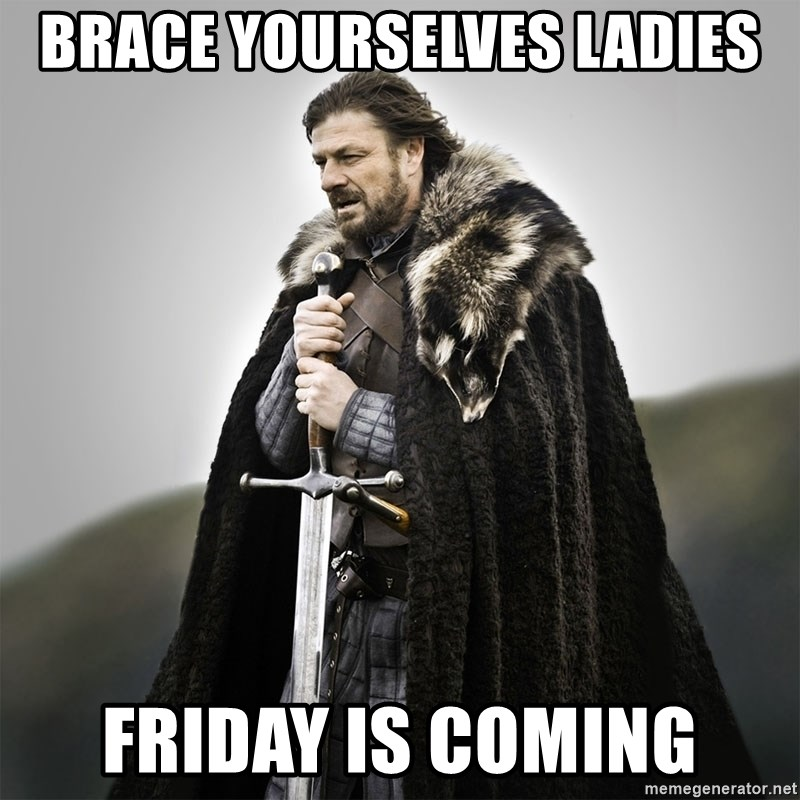 Game of Thrones - Brace yourselves ladies Friday is coming