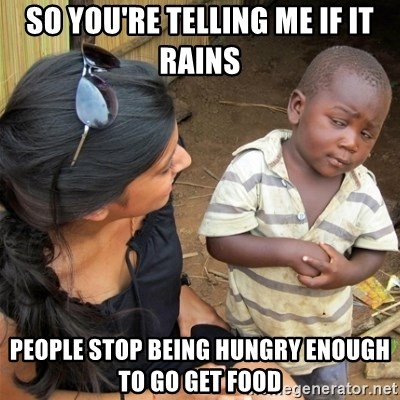 So You're Telling me - So You're Telling me if it rains PEople stop being hungry enough to go get food
